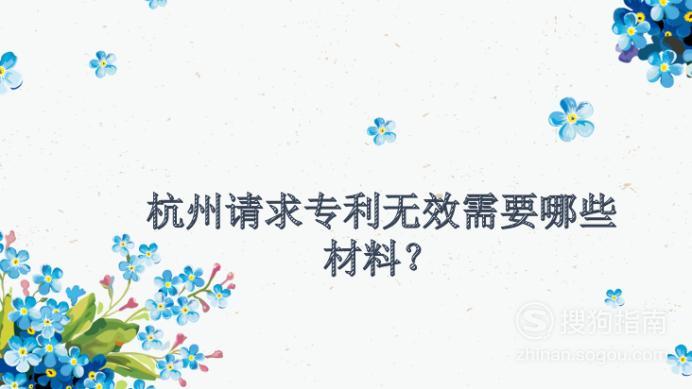杭州请求专利无效需要什么材料?